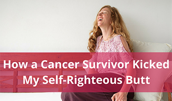 How a Cancer Survivor Kicked My Self-Righteous Butt